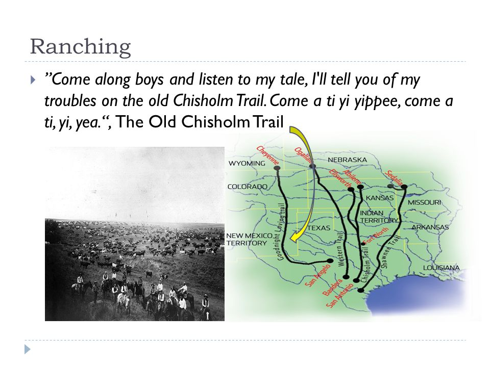 Ranching  Come along boys and listen to my tale, I ll tell you of my troubles on the old Chisholm Trail.