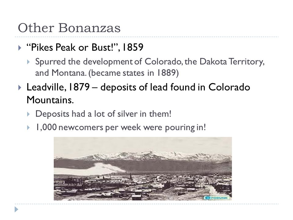 Other Bonanzas  Pikes Peak or Bust! , 1859  Spurred the development of Colorado, the Dakota Territory, and Montana.