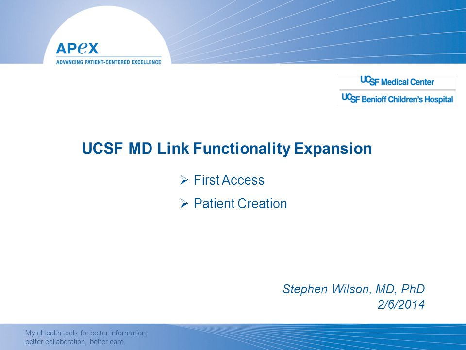 My eHealth tools for better information, better collaboration, better care. UCSF MD Link Functionality Expansion Stephen Wilson, MD, PhD 2/6/2014  Fi
