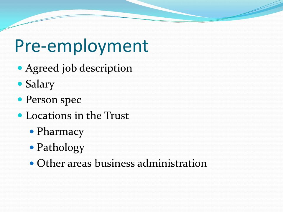 Pre-employment Agreed job description Salary Person spec Locations in the Trust Pharmacy Pathology Other areas business administration