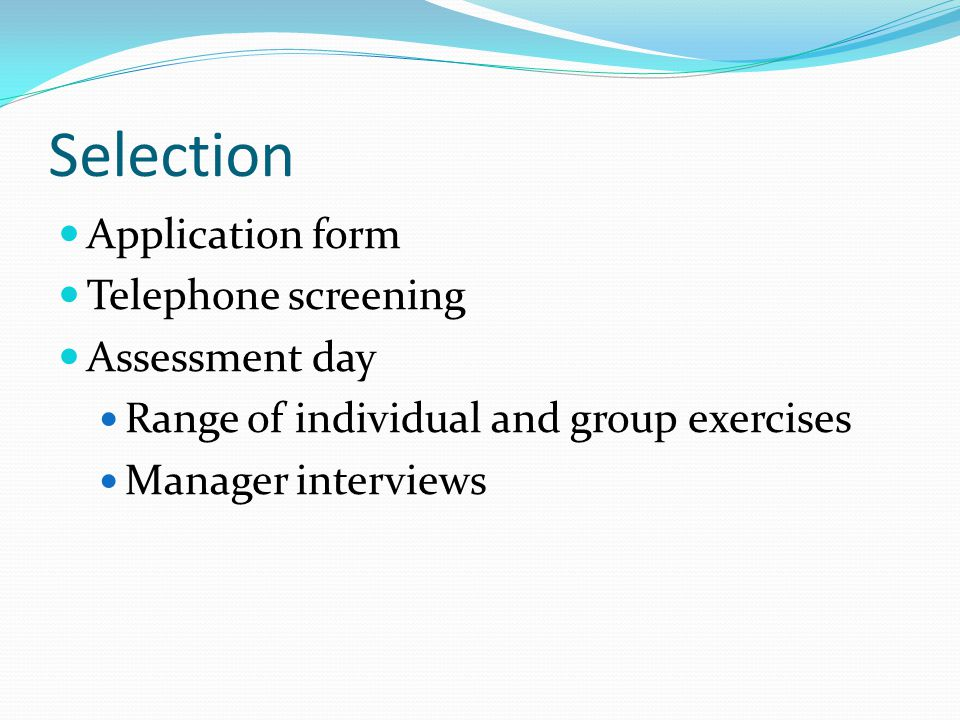Selection Application form Telephone screening Assessment day Range of individual and group exercises Manager interviews