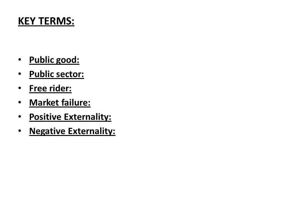 KEY TERMS: Public good: Public sector: Free rider: Market failure: Positive Externality: Negative Externality: