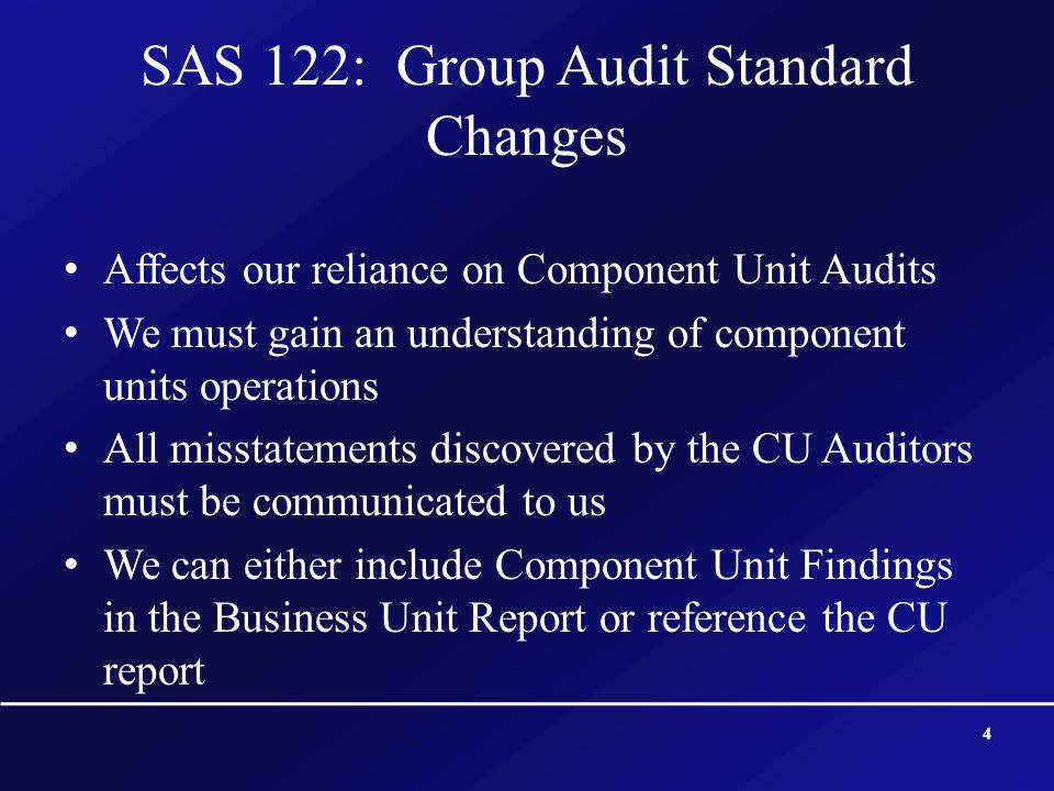 SAS 122: Group Audit Standard Changes Affects our reliance on Component Unit Audits We must gain an understanding of component units operations All mi