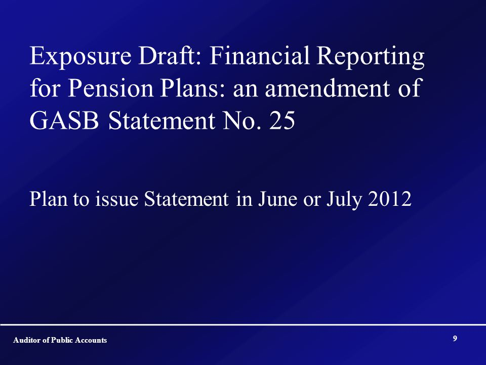 Exposure Draft: Financial Reporting for Pension Plans: an amendment of GASB Statement No. 25 Plan to issue Statement in June or July 2012 Auditor of P