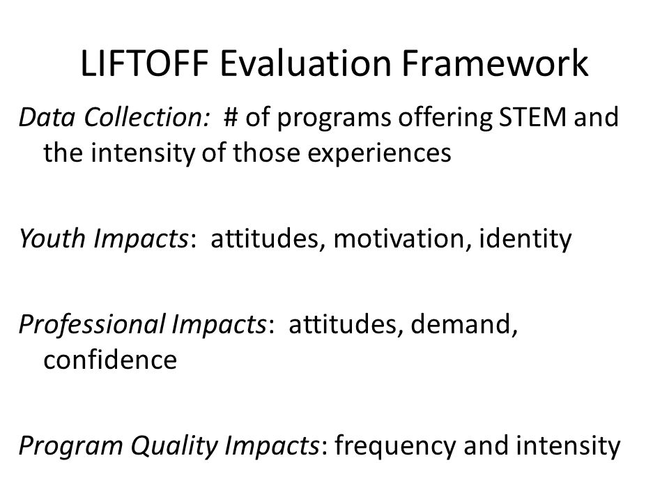 LIFTOFF Evaluation Framework Data Collection: # of programs offering STEM and the intensity of those experiences Youth Impacts: attitudes, motivation, identity Professional Impacts: attitudes, demand, confidence Program Quality Impacts: frequency and intensity