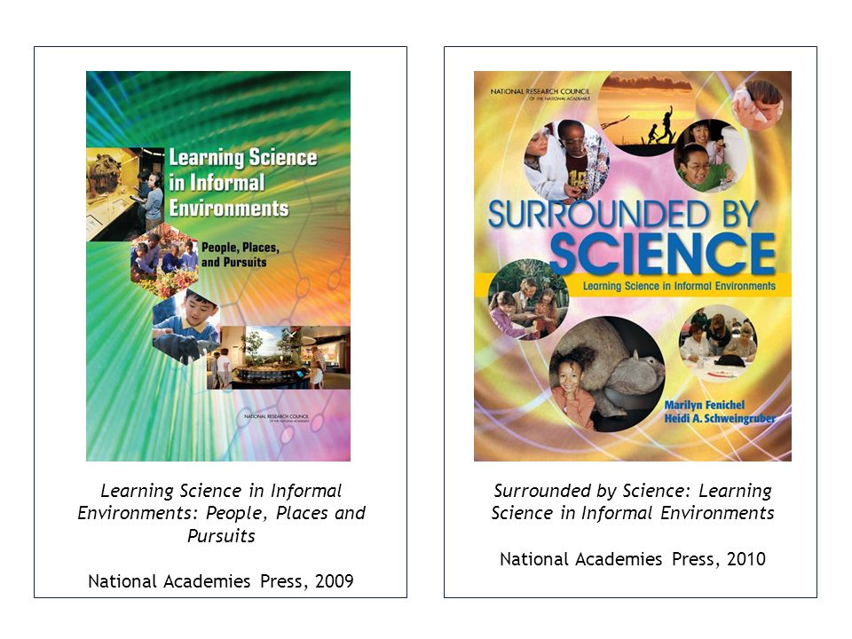 Surrounded by Science: Learning Science in Informal Environments National Academies Press, 2010 Learning Science in Informal Environments: People, Places and Pursuits National Academies Press, 2009