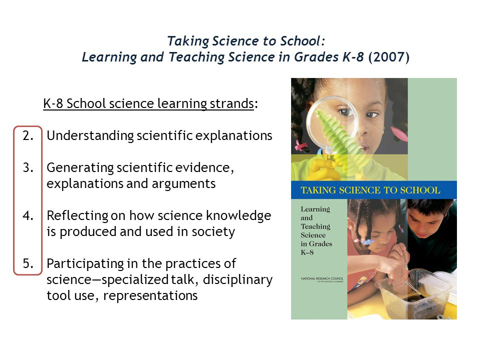 Taking Science to School: Learning and Teaching Science in Grades K-8 (2007) K-8 School science learning strands: 1.Blank 2.Understanding scientific explanations 3.Generating scientific evidence, explanations and arguments 4.Reflecting on how science knowledge is produced and used in society 5.Participating in the practices of science—specialized talk, disciplinary tool use, representations