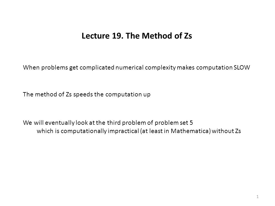 Lecture 19. The Method of Zs When problems get complicated numerical complexity makes computation SLOW The method of Zs speeds the computation up We w