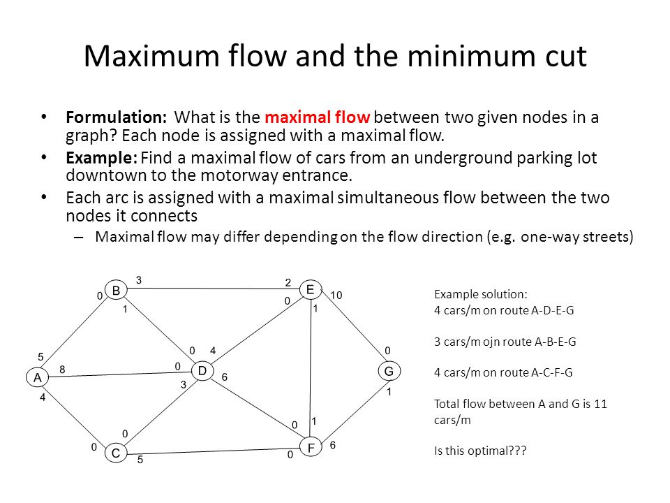 Maximum flow and the minimum cut Formulation: What is the maximal flow between two given nodes in a graph.
