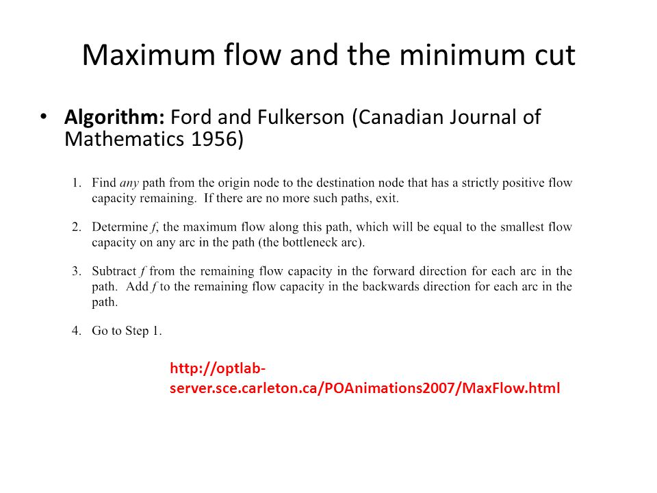 Maximum flow and the minimum cut Algorithm: Ford and Fulkerson (Canadian Journal of Mathematics 1956) http://optlab- server.sce.carleton.ca/POAnimations2007/MaxFlow.html