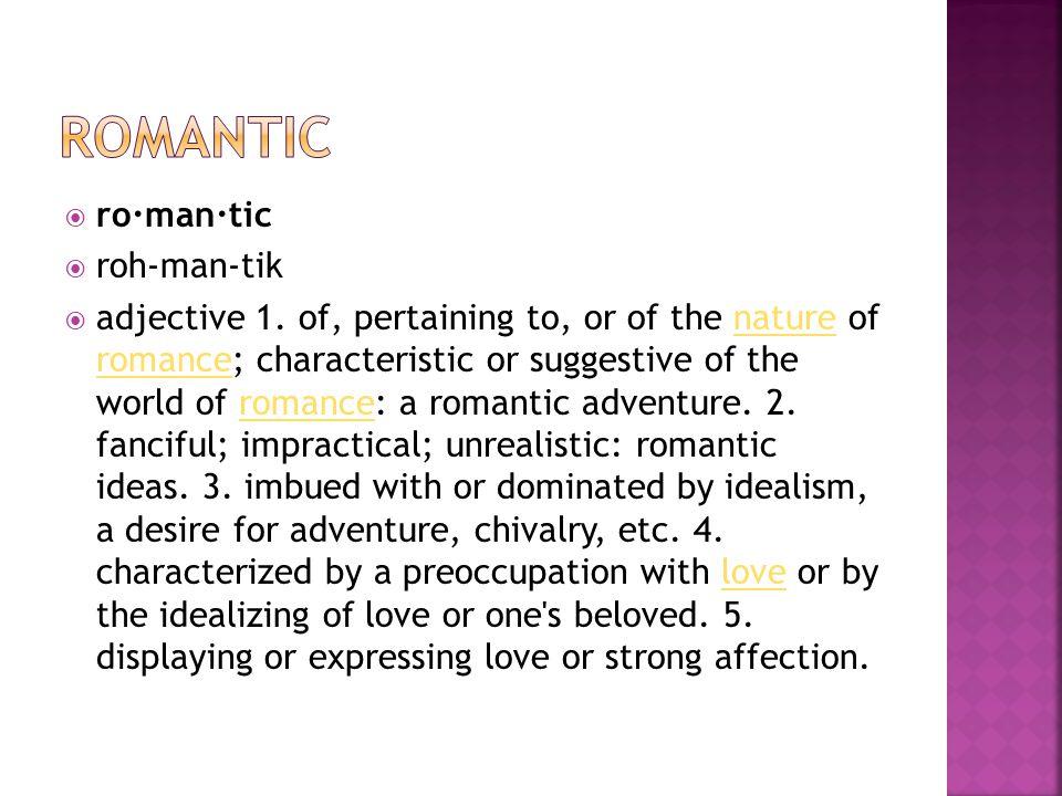  ro·man·tic  roh-man-tik  adjective 1.