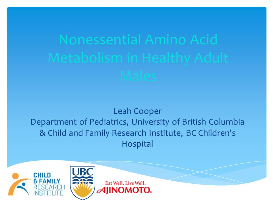 Nonessential Amino Acid Metabolism in Healthy Adult Males Leah Cooper Department of Pediatrics, University of British Columbia & Child and Family Research Institute, BC Children s Hospital