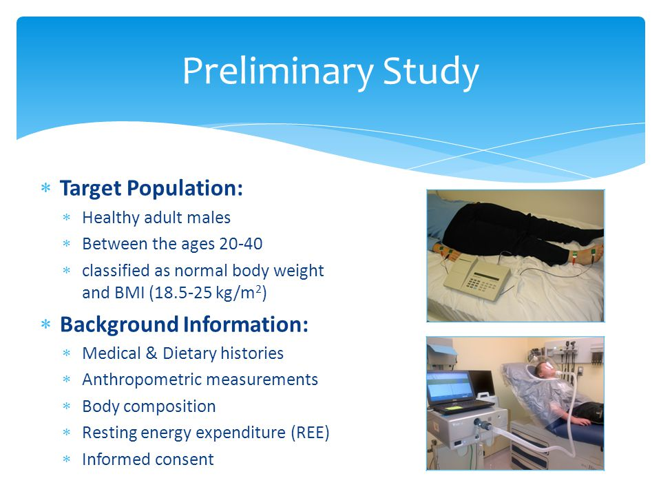Preliminary Study  Target Population:  Healthy adult males  Between the ages 20-40  classified as normal body weight and BMI (18.5-25 kg/m 2 )  Background Information:  Medical & Dietary histories  Anthropometric measurements  Body composition  Resting energy expenditure (REE)  Informed consent