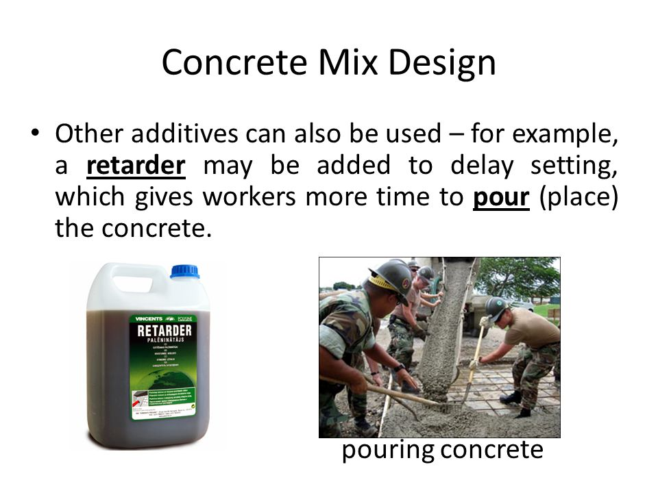Concrete Mix Design Other additives can also be used – for example, a retarder may be added to delay setting, which gives workers more time to pour (place) the concrete.