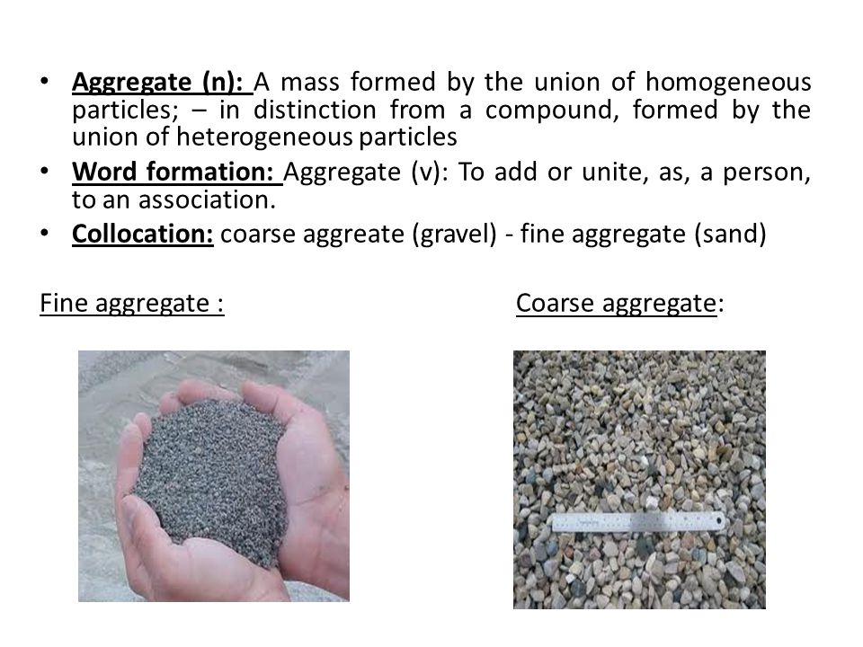 Aggregate (n): A mass formed by the union of homogeneous particles; – in distinction from a compound, formed by the union of heterogeneous particles Word formation: Aggregate (v): To add or unite, as, a person, to an association.