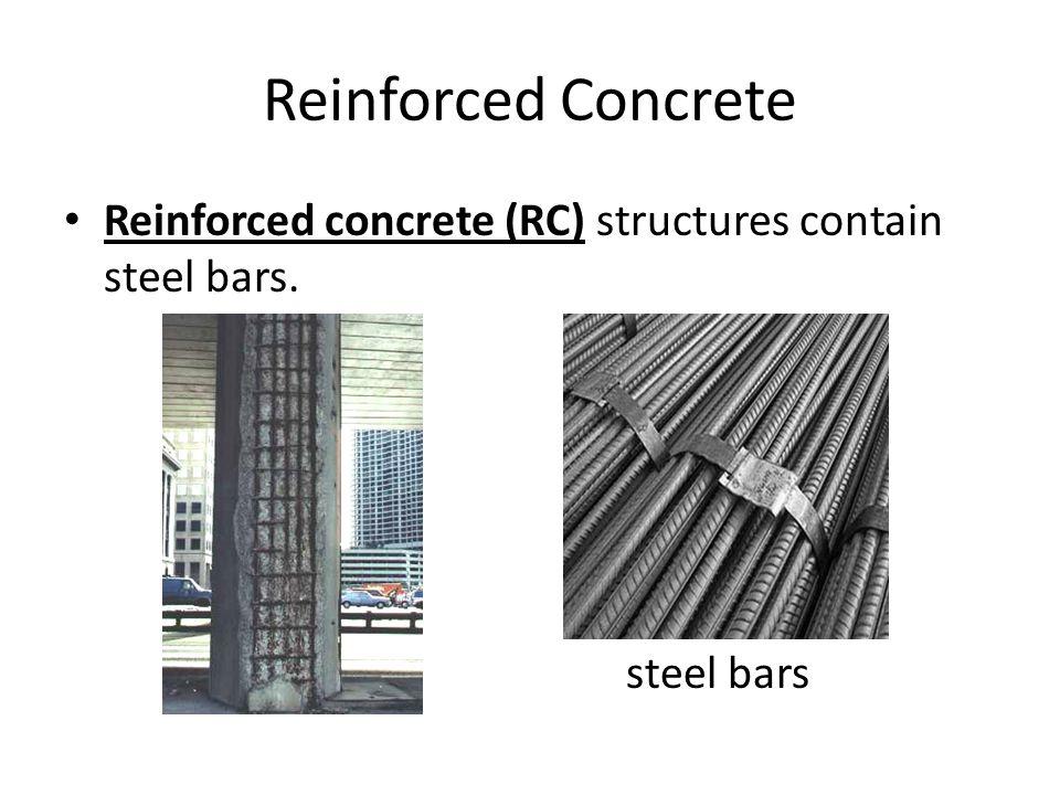Reinforced Concrete Reinforced concrete (RC) structures contain steel bars. steel bars