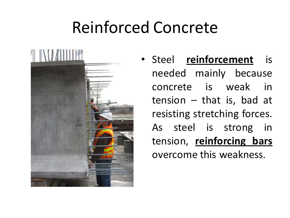 Reinforced Concrete Steel reinforcement is needed mainly because concrete is weak in tension – that is, bad at resisting stretching forces.