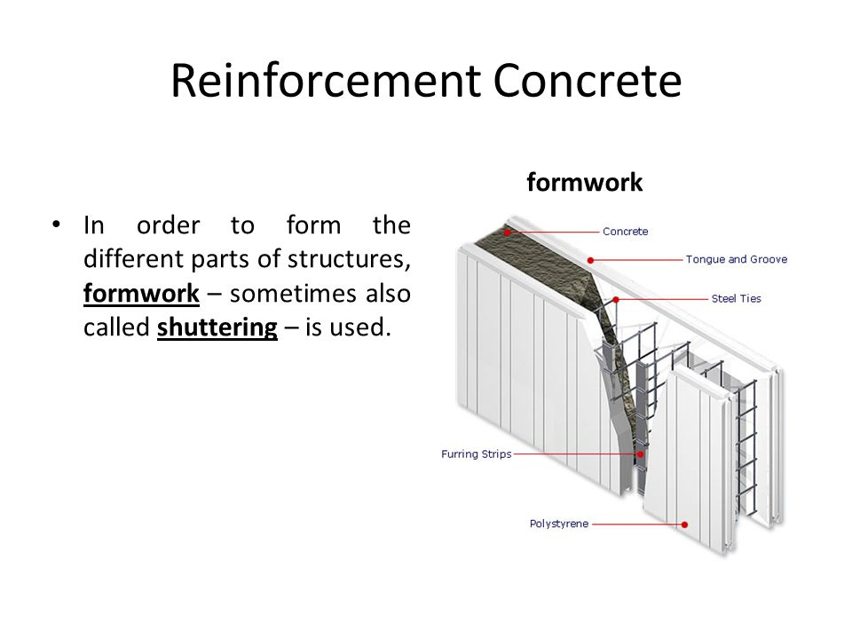 Reinforcement Concrete In order to form the different parts of structures, formwork – sometimes also called shuttering – is used. formwork