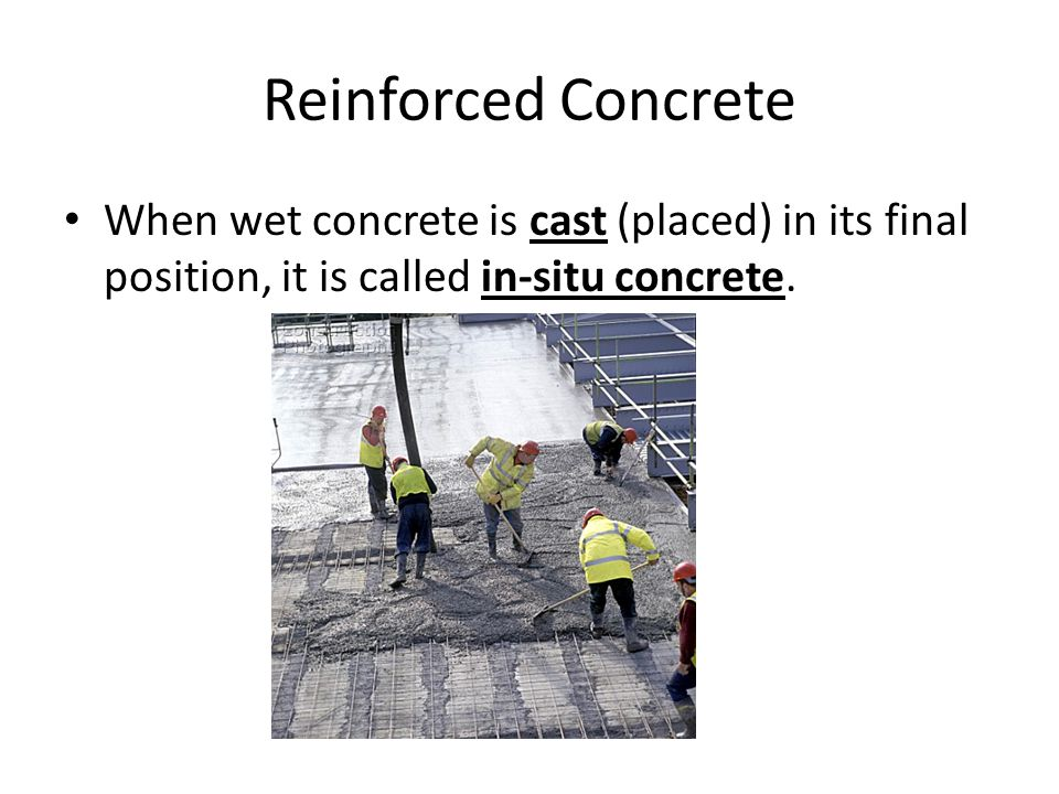 Reinforced Concrete When wet concrete is cast (placed) in its final position, it is called in-situ concrete.