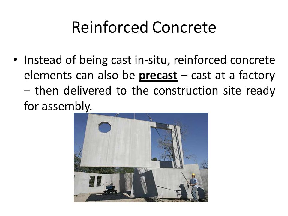 Reinforced Concrete Instead of being cast in-situ, reinforced concrete elements can also be precast – cast at a factory – then delivered to the construction site ready for assembly.