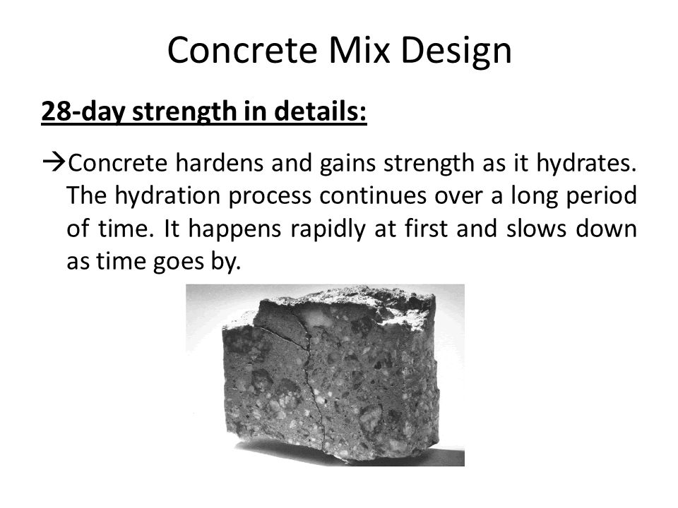Concrete Mix Design 28-day strength in details:  Concrete hardens and gains strength as it hydrates. The hydration process continues over a long peri