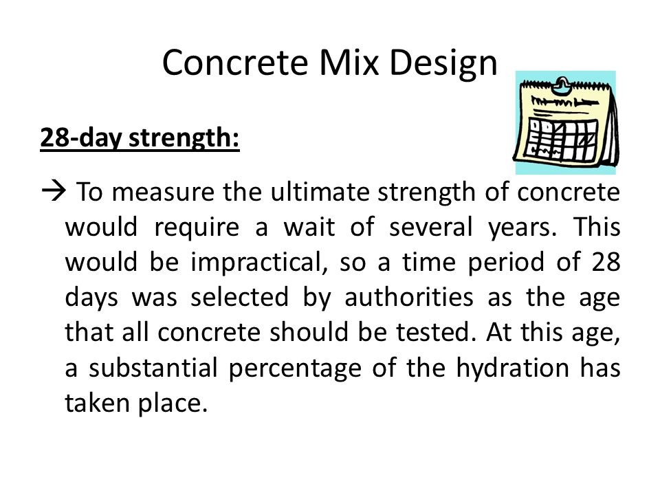 Concrete Mix Design 28-day strength:  To measure the ultimate strength of concrete would require a wait of several years. This would be impractical,
