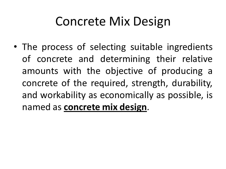 Concrete Mix Design The process of selecting suitable ingredients of concrete and determining their relative amounts with the objective of producing a concrete of the required, strength, durability, and workability as economically as possible, is named as concrete mix design.