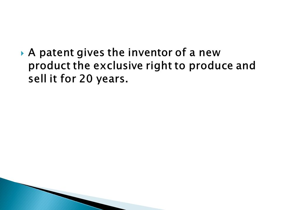  A patent gives the inventor of a new product the exclusive right to produce and sell it for 20 years.