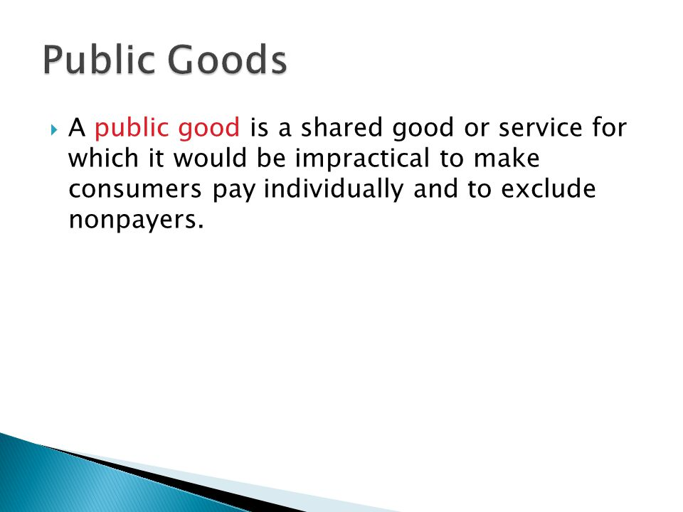  A public good is a shared good or service for which it would be impractical to make consumers pay individually and to exclude nonpayers.