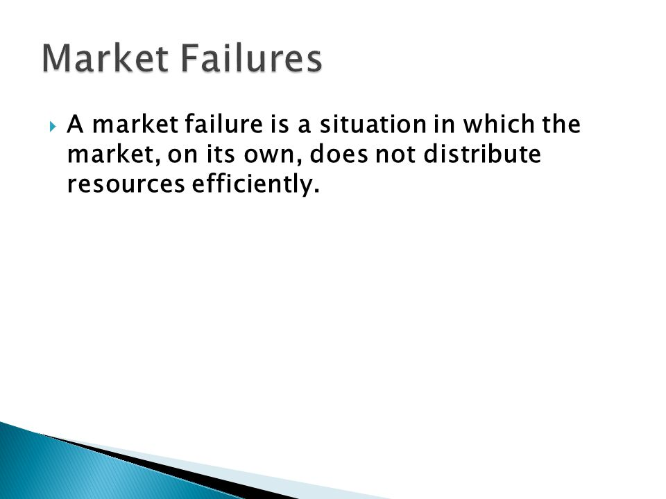  A market failure is a situation in which the market, on its own, does not distribute resources efficiently.