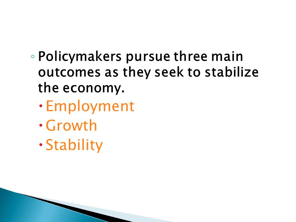 ◦ Policymakers pursue three main outcomes as they seek to stabilize the economy.