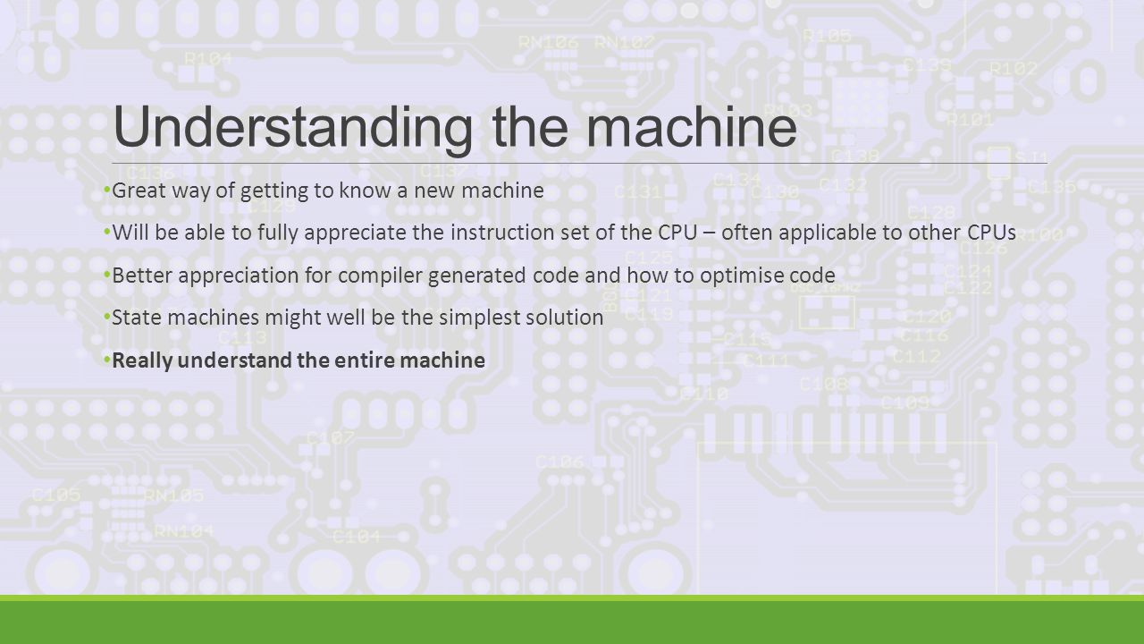 Understanding the machine Great way of getting to know a new machine Will be able to fully appreciate the instruction set of the CPU – often applicable to other CPUs Better appreciation for compiler generated code and how to optimise code State machines might well be the simplest solution Really understand the entire machine