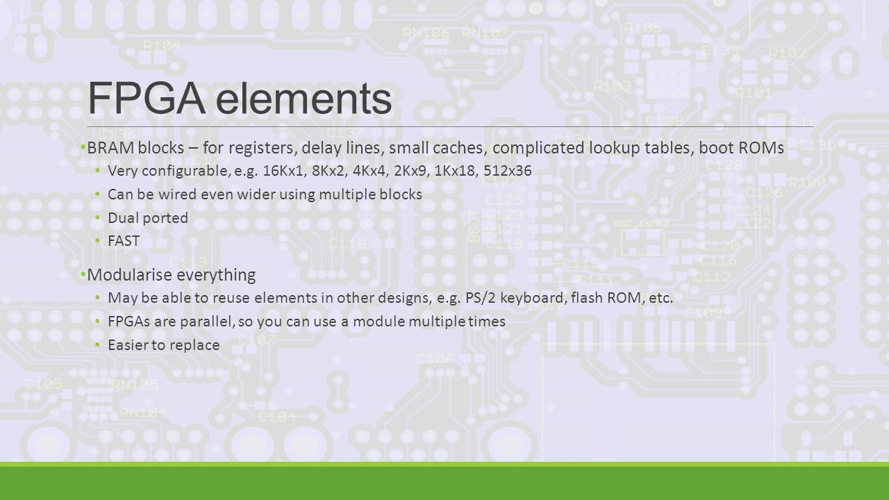 FPGA elements BRAM blocks – for registers, delay lines, small caches, complicated lookup tables, boot ROMs Very configurable, e.g.