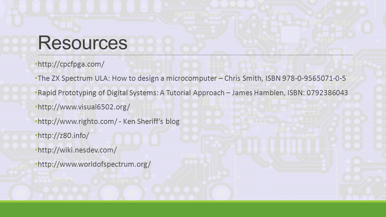 Resources http://cpcfpga.com/ The ZX Spectrum ULA: How to design a microcomputer – Chris Smith, ISBN 978-0-9565071-0-5 Rapid Prototyping of Digital Systems: A Tutorial Approach – James Hamblen, ISBN: 0792386043 http://www.visual6502.org/ http://www.righto.com/ - Ken Sheriff's blog http://z80.info/ http://wiki.nesdev.com/ http://www.worldofspectrum.org/