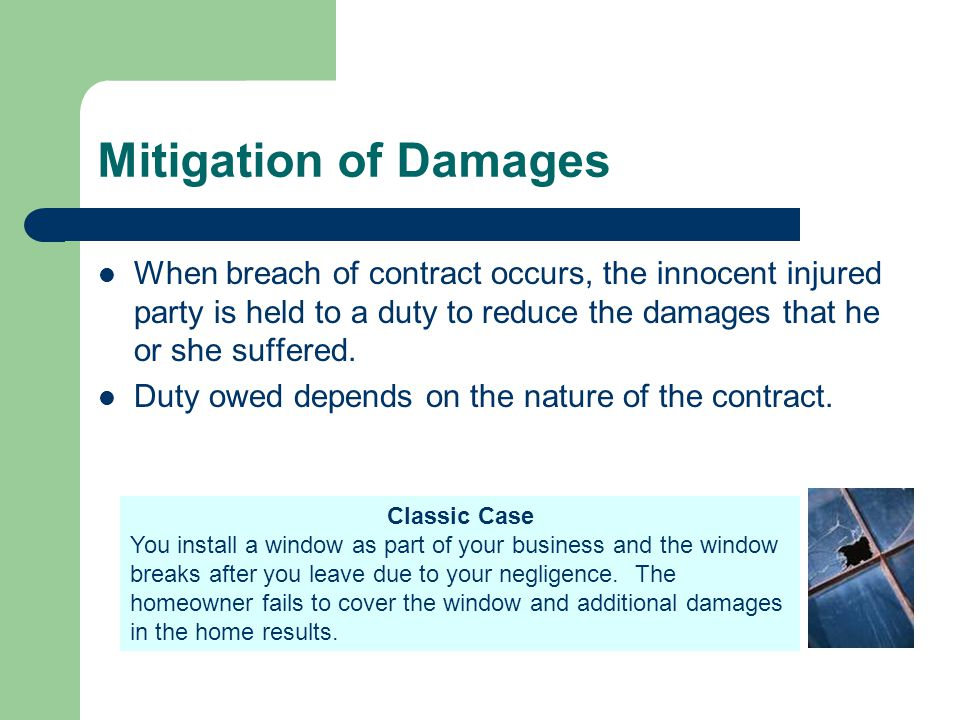 Mitigation of Damages When breach of contract occurs, the innocent injured party is held to a duty to reduce the damages that he or she suffered. Duty