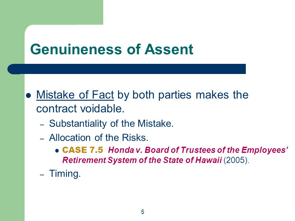 5 Genuineness of Assent Mistake of Fact by both parties makes the contract voidable. – Substantiality of the Mistake. – Allocation of the Risks. CASE