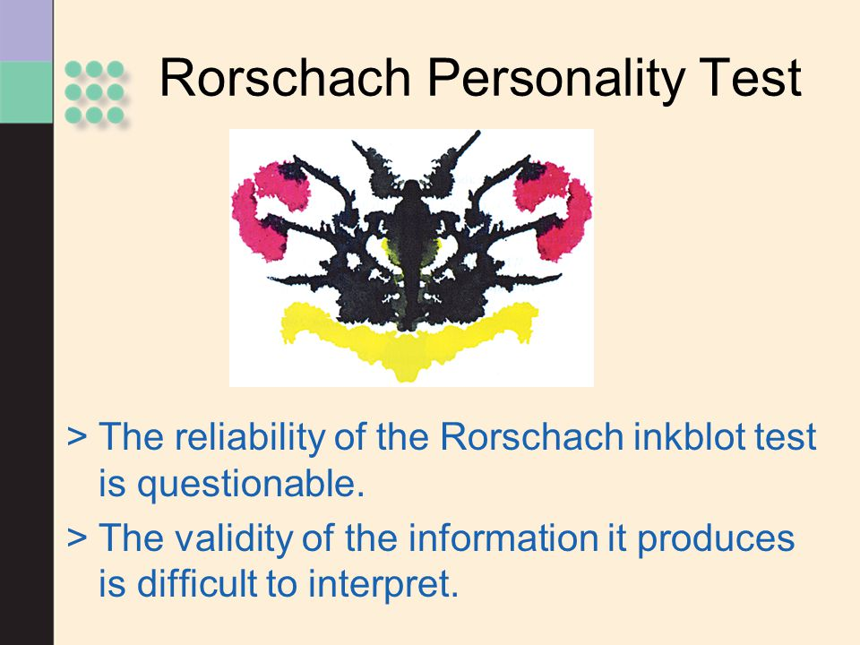 Rorschach Personality Test >The reliability of the Rorschach inkblot test is questionable. >The validity of the information it produces is difficult t