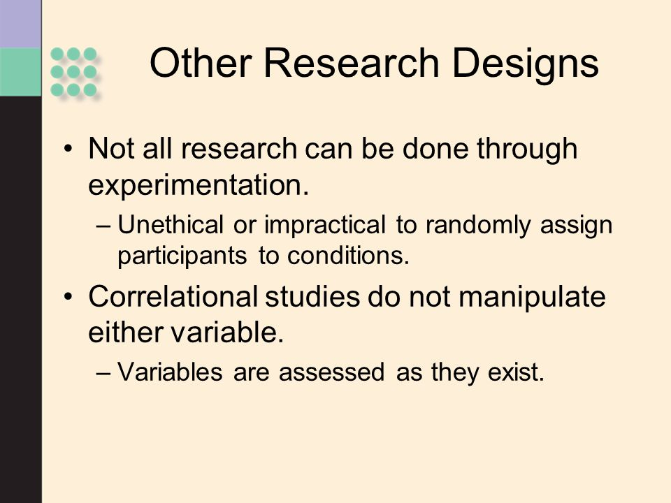 Other Research Designs Not all research can be done through experimentation. –Unethical or impractical to randomly assign participants to conditions.