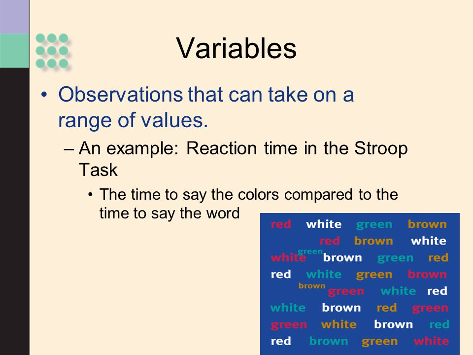 Variables Observations that can take on a range of values. –An example: Reaction time in the Stroop Task The time to say the colors compared to the ti