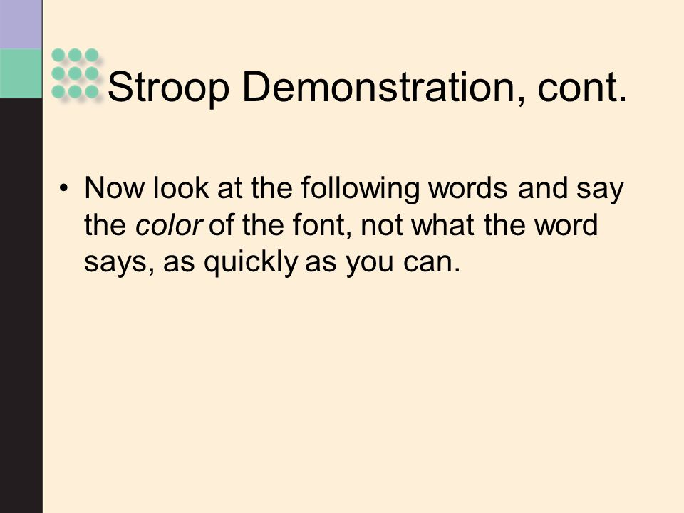 Stroop Demonstration, cont. Now look at the following words and say the color of the font, not what the word says, as quickly as you can.