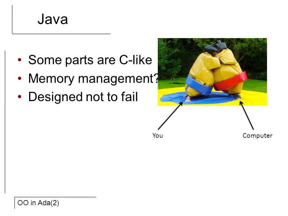 OO in Ada(2) Java Some parts are C-like Memory management? Designed not to fail YouComputer
