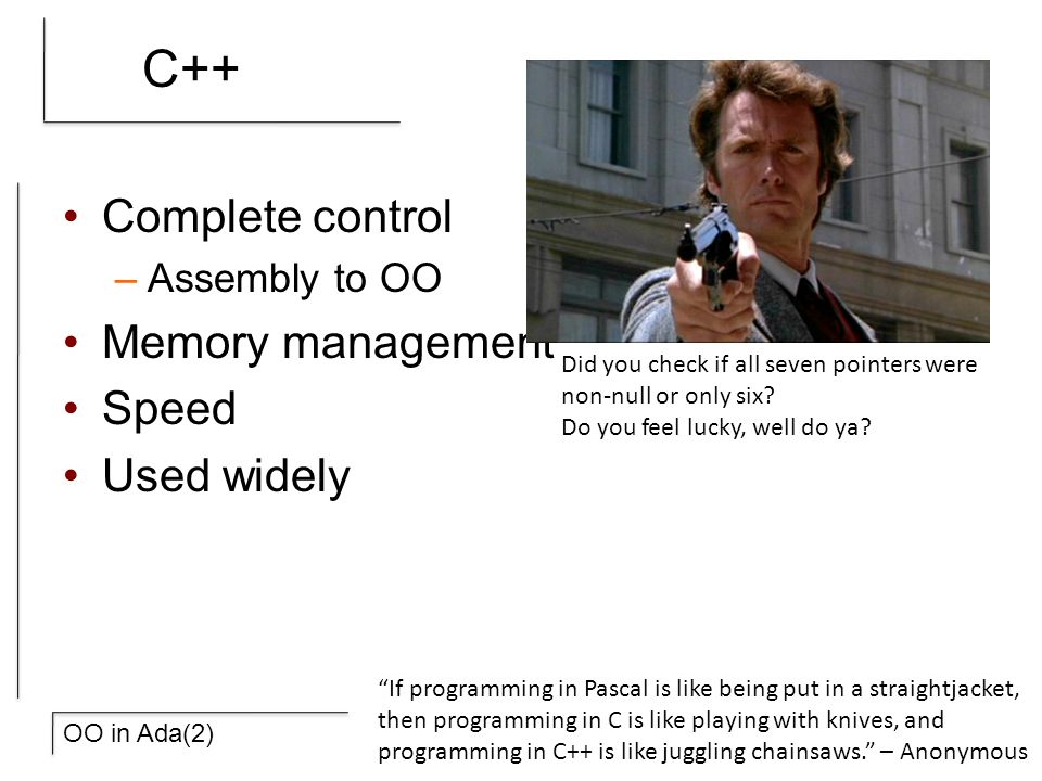 OO in Ada(2) C++ Complete control –Assembly to OO Memory management Speed Used widely Did you check if all seven pointers were non-null or only six.
