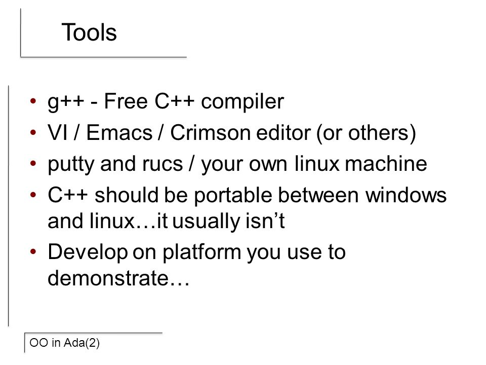 OO in Ada(2) Tools g++ - Free C++ compiler VI / Emacs / Crimson editor (or others) putty and rucs / your own linux machine C++ should be portable between windows and linux…it usually isn't Develop on platform you use to demonstrate…