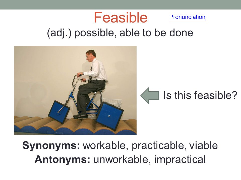 Feasible (adj.) possible, able to be done Synonyms: workable, practicable, viable Antonyms: unworkable, impractical Pronunciation Is this feasible?