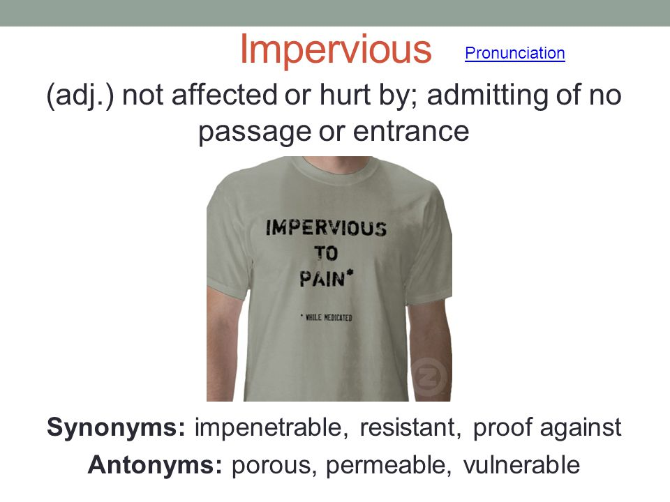 Impervious (adj.) not affected or hurt by; admitting of no passage or entrance Synonyms: impenetrable, resistant, proof against Antonyms: porous, perm