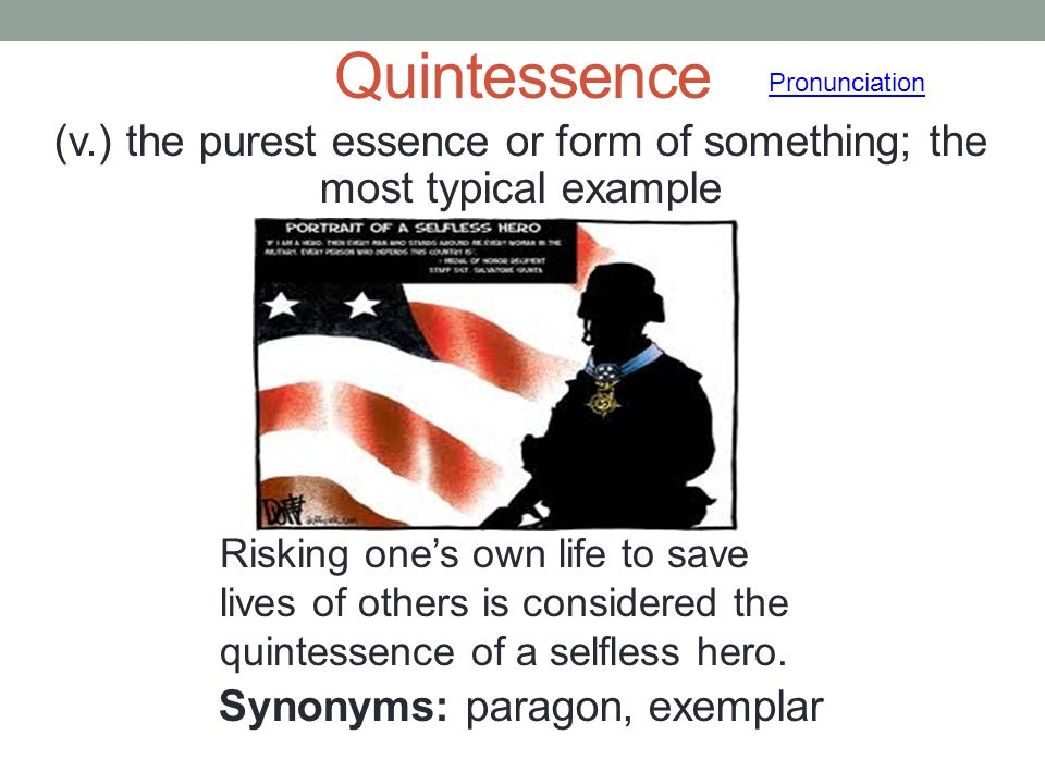 Quintessence (v.) the purest essence or form of something; the most typical example Synonyms: paragon, exemplar Pronunciation Risking one's own life t