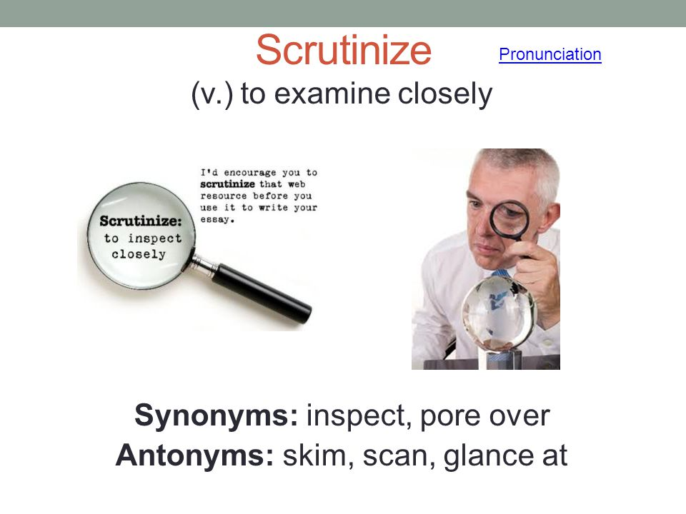 Scrutinize (v.) to examine closely Synonyms: inspect, pore over Antonyms: skim, scan, glance at Pronunciation