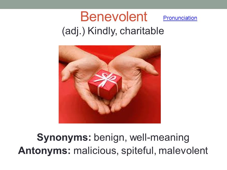 Benevolent (adj.) Kindly, charitable Synonyms: benign, well-meaning Antonyms: malicious, spiteful, malevolent Pronunciation