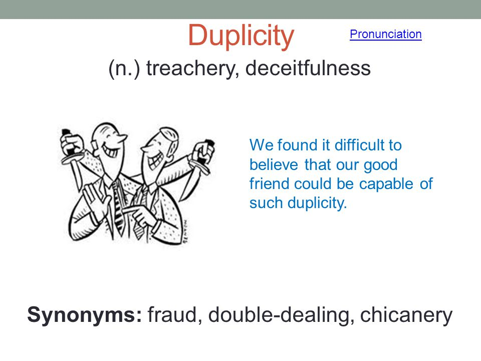 Duplicity (n.) treachery, deceitfulness Synonyms: fraud, double-dealing, chicanery Pronunciation We found it difficult to believe that our good friend