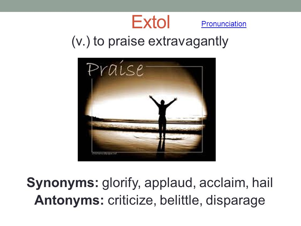 Extol (v.) to praise extravagantly Synonyms: glorify, applaud, acclaim, hail Antonyms: criticize, belittle, disparage Pronunciation